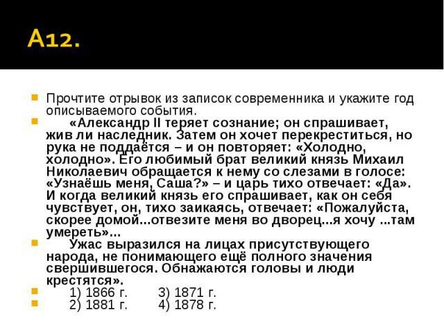 А12. Прочтите отрывок из записок современника и укажите год описываемого события.«Александр II теряет сознание; он спрашивает, жив ли наследник. Затем он хочет перекреститься, но рука не поддаётся – и он повторяет: «Холодно, холодно». Его любимый бр…