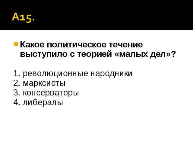 А15. Какое политическое течение выступило с теорией «малых дел»?1. революционные народники2. марксисты3. консерваторы4. либералы