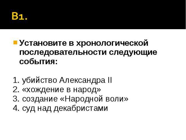 В1. Установите в хронологической последовательности следующие события:1. убийство Александра II2. «хождение в народ»3. создание «Народной воли»4. суд над декабристами