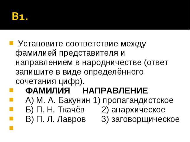 В1. Установите соответствие между фамилией представителя и направлением в народничестве (ответ запишите в виде определённого сочетания цифр).ФАМИЛИЯНАПРАВЛЕНИЕА) М. А. Бакунин 1) пропагандистскоеБ) П. Н. Ткачёв2) анархическоеВ) П. Л. Лавров3) загово…