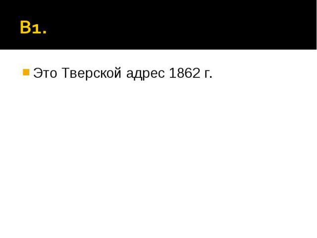 В1. Это Тверской адрес 1862 г.
