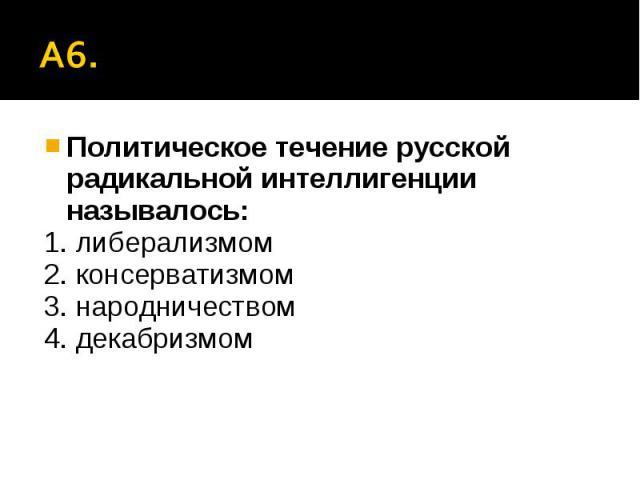 А6. Политическое течение русской радикальной интеллигенции называлось:1. либерализмом2. консерватизмом3. народничеством4. декабризмом