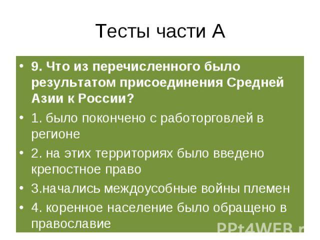 Тесты части А 9. Что из перечисленного было результатом присоединения Средней Азии к России?1. было покончено с работорговлей в регионе2. на этих территориях было введено крепостное право3.начались междоусобные войны племен4. коренное население было…