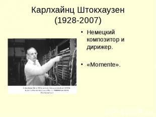 Карлхайнц Штокхаузен(1928-2007) Немецкий композитор и дирижер.«Momente».