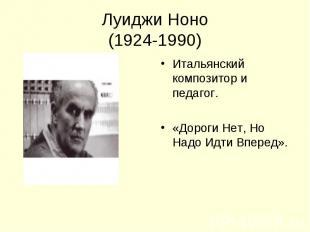 Луиджи Ноно(1924-1990) Итальянский композитор и педагог.«Дороги Нет, Но Надо Идт
