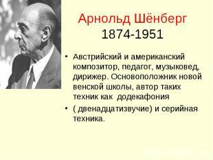 Арнольд Шёнберг1874-1951 Австрийский и американский композитор, педагог, музыков