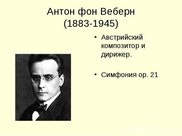 Антон фон Веберн(1883-1945) Австрийский композитор и дирижер.Симфония ор. 21