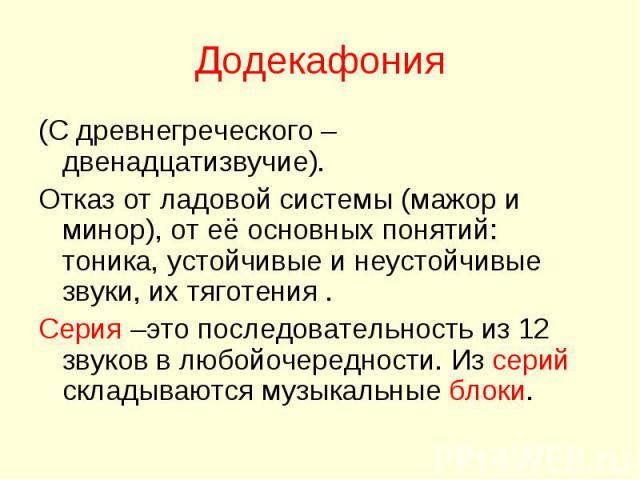Додекафония (С древнегреческого – двенадцатизвучие).Отказ от ладовой системы (мажор и минор), от её основных понятий: тоника, устойчивые и неустойчивые звуки, их тяготения .Серия –это последовательность из 12 звуков в любойочередности. Из серий скла…