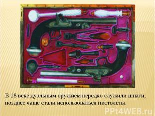 В 18 веке дуэльным оружием нередко служили шпаги, позднее чаще стали использоват