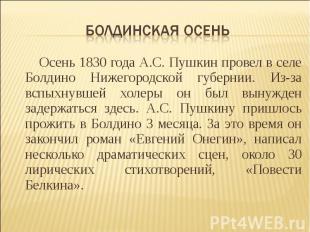 Болдинская осень Осень 1830 года А.С. Пушкин провел в селе Болдино Нижегородской