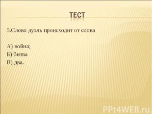 Тест 5.Слово дуэль происходит от словаА) война;Б) битваВ) два.