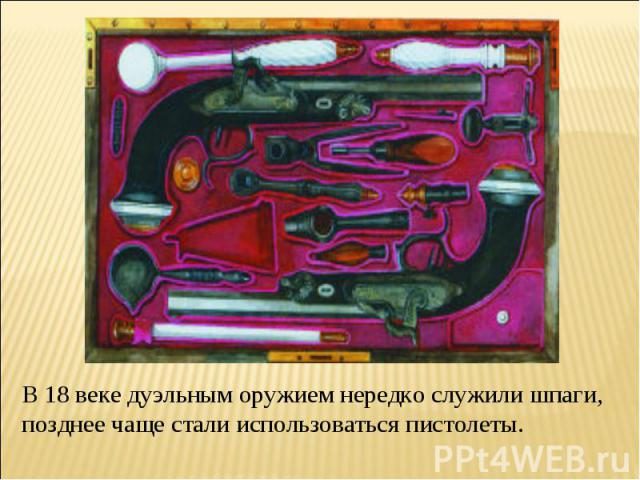 В 18 веке дуэльным оружием нередко служили шпаги, позднее чаще стали использоваться пистолеты.