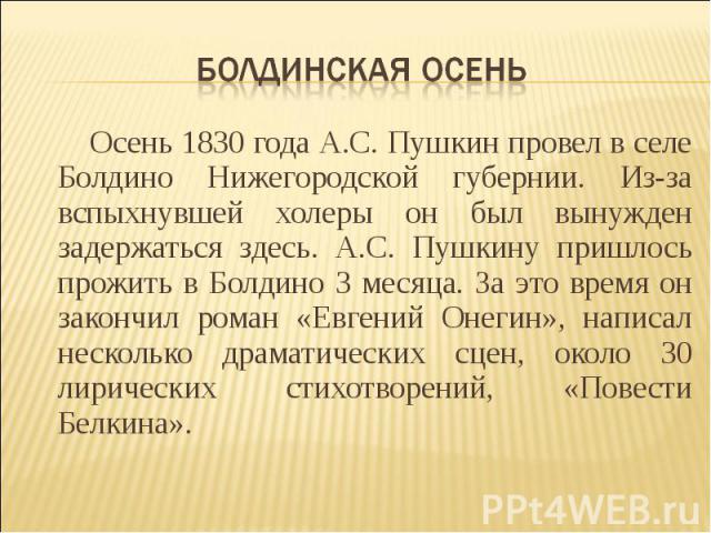 Болдинская осень Осень 1830 года А.С. Пушкин провел в селе Болдино Нижегородской губернии. Из-за вспыхнувшей холеры он был вынужден задержаться здесь. А.С. Пушкину пришлось прожить в Болдино 3 месяца. За это время он закончил роман «Евгений Онегин»,…