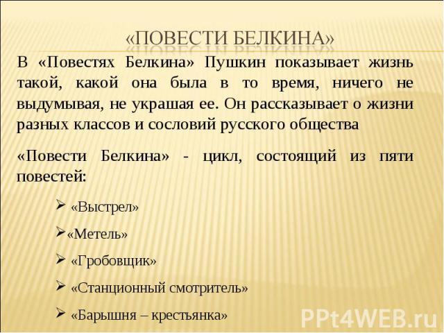 «Повести Белкина» В «Повестях Белкина» Пушкин показывает жизнь такой, какой она была в то время, ничего не выдумывая, не украшая ее. Он рассказывает о жизни разных классов и сословий русского общества«Повести Белкина» - цикл, состоящий из пяти повес…