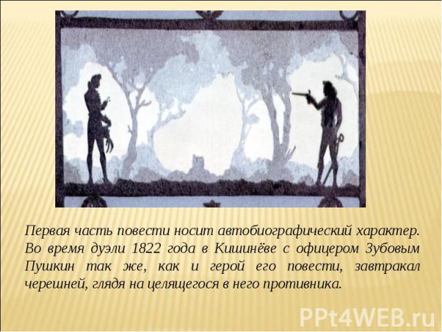 Первая часть повести носит автобиографический характер. Во время дуэли 1822 года в Кишинёве с офицером Зубовым Пушкин так же, как и герой его повести, завтракал черешней, глядя на целящегося в него противника.