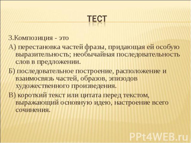 Тест 3.Композиция - этоА) перестановка частей фразы, придающая ей особую выразительность; необычайная последовательность слов в предложении.Б) последовательное построение, расположение и взаимосвязь частей, образов, эпизодов художественного произвед…