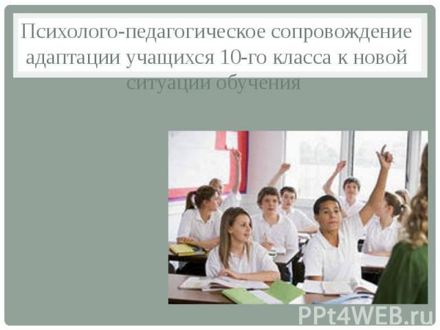 Психолого-педагогическое сопровождение адаптации учащихся 10-го класса к новой ситуации обучения