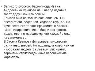 Великого русского баснописца Ивана Андреевича Крылова наш народ издавна зовет де