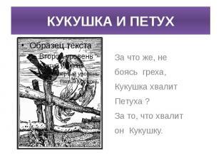 КУКУШКА И ПЕТУХ За что же, не боясь греха,Кукушка хвалит Петуха ?За то, что хвал