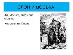 СЛОН И мОСЬКА Ай, Моська, знать она сильна, что лает на Слона!