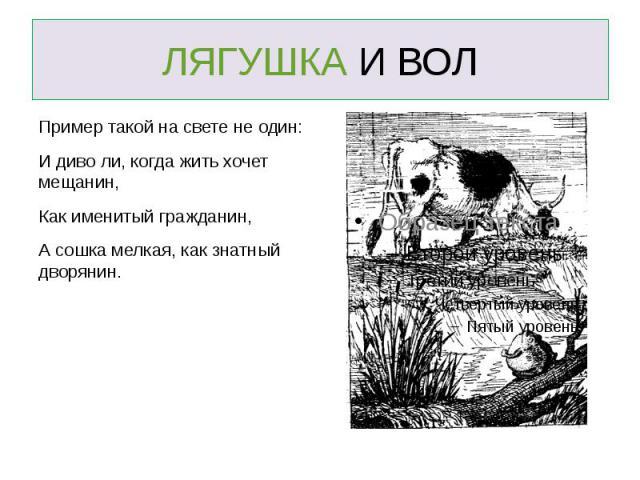 ЛЯГУШКА И ВОЛ Пример такой на свете не один:И диво ли, когда жить хочет мещанин, Как именитый гражданин,А сошка мелкая, как знатный дворянин.