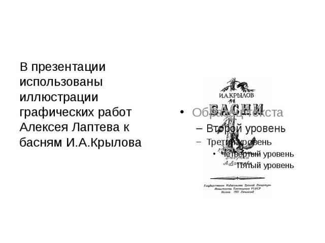 В презентации использованы иллюстрации графических работ Алексея Лаптева к басням И.А.Крылова