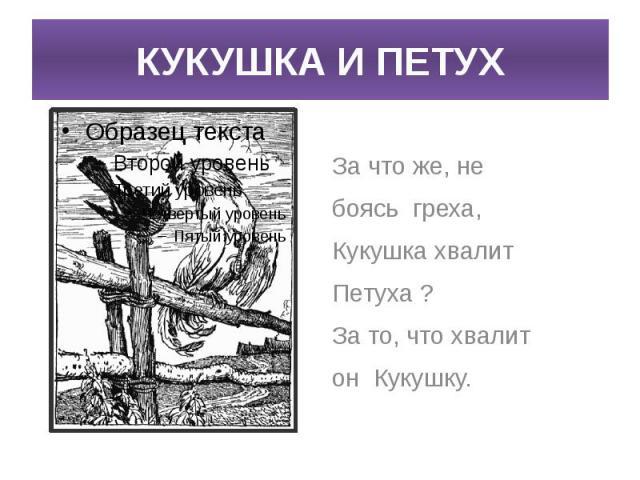КУКУШКА И ПЕТУХ За что же, не боясь греха,Кукушка хвалит Петуха ?За то, что хвалитон Кукушку.