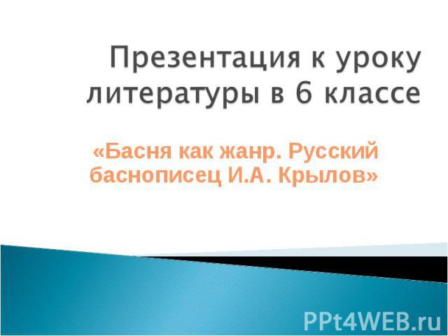 Презентация к уроку литературы в 6 классе «Басня как жанр. Русский баснописец И.А. Крылов»