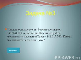 Задача №3 Численность населения России составляет 141.928.000, а население Росси