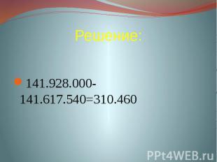 Решение: 141.928.000-141.617.540=310.460