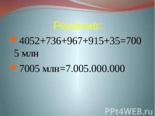 Решение: 4052+736+967+915+35=7005 млн7005 млн=7.005.000.000