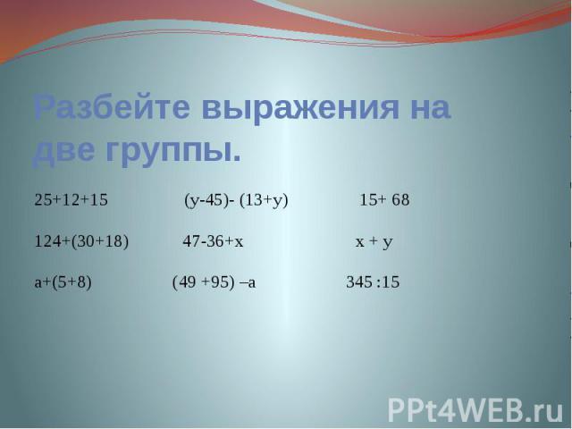 Разбейте выражения на две группы. 25+12+15 (у-45)- (13+у) 15+ 68124+(30+18) 47-36+x x + yа+(5+8) (49 +95) –а 345 :15