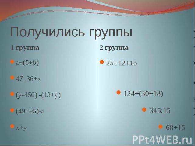 Получились группы 1 группаа+(5+8)47_36+х(у-450) -(13+у)(49+95)-ах+у2 группа25+12+15 124+(30+18) 345:15 68+15