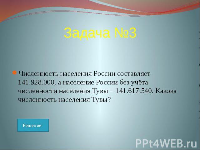 Задача №3 Численность населения России составляет 141.928.000, а население России без учёта численности населения Тувы – 141.617.540. Какова численность населения Тувы?