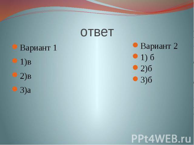 ответ Вариант 11)в2)в3)а Вариант 21) б2)б3)б