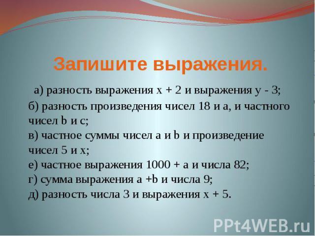 Запишите выражения. a) разность выражения x + 2 и выражения y - 3;б) разность произведения чисел 18 и a, и частного чисел b и c;в) частное суммы чисел a и b и произведение чисел 5 и x;е) частное выражения 1000 + a и числа 82; г) сумма выражения a +…