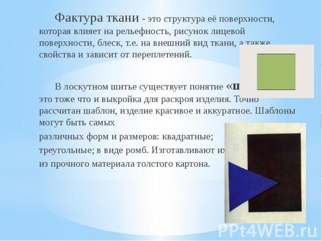 Фактура ткани - это структура её поверхности, которая влияет на рельефность, рисунок лицевой поверхности, блеск, т.е. на внешний вид ткани, а также свойства и зависит от переплетений.В лоскутном шитье существует понятие «шаблон» - это тоже что и вык…