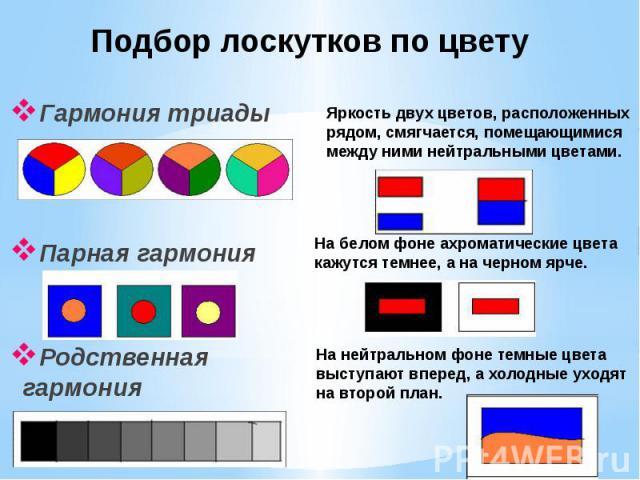 Подбор лоскутков по цвету Гармония триадыПарная гармонияРодственная гармонияЯркость двух цветов, расположенных рядом, смягчается, помещающимися между ними нейтральными цветами.На белом фоне ахроматические цвета кажутся темнее, а на черном ярче.На не…