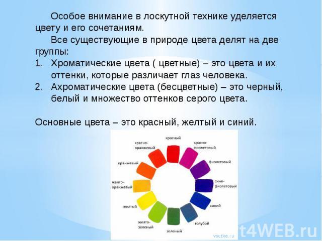 Особое внимание в лоскутной технике уделяется цвету и его сочетаниям.Все существующие в природе цвета делят на две группы: Хроматические цвета ( цветные) – это цвета и их оттенки, которые различает глаз человека.Ахроматические цвета (бесцветные) – э…