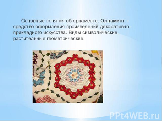 Основные понятия об орнаменте. Орнамент –средство оформления произведений декоративно- прикладного искусства. Виды символические, растительные геометрические.