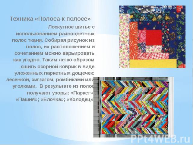 Техника «Полоса к полосе»Лоскутное шитье с использованием разноцветных полос ткани. Собирая рисунок из полос, их расположением и сочетанием можно варьировать как угодно. Таким легко образом сшить озорной коврик в виде уложенных паркетных дощечек: ле…