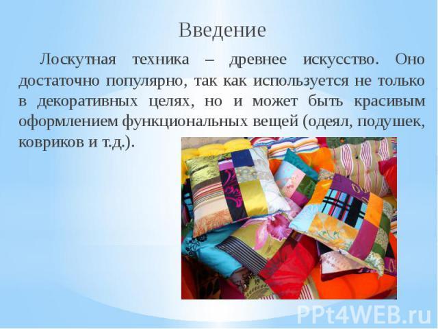 ВведениеЛоскутная техника – древнее искусство. Оно достаточно популярно, так как используется не только в декоративных целях, но и может быть красивым оформлением функциональных вещей (одеял, подушек, ковриков и т.д.).