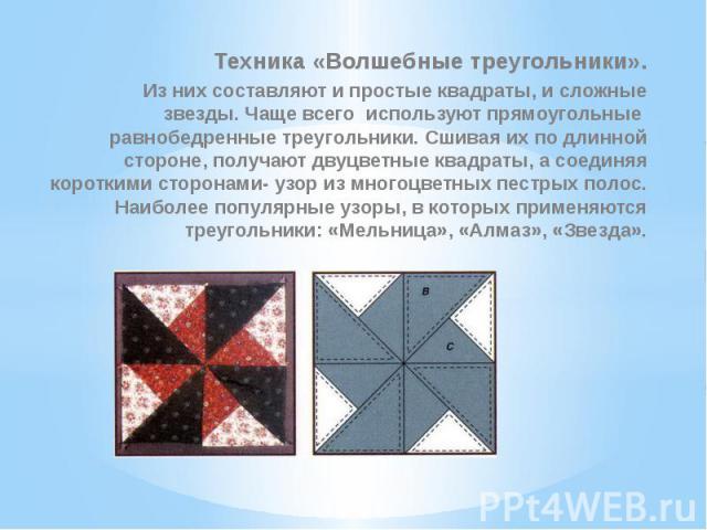 Техника «Волшебные треугольники».Из них составляют и простые квадраты, и сложные звезды. Чаще всего используют прямоугольные равнобедренные треугольники. Сшивая их по длинной стороне, получают двуцветные квадраты, а соединяя короткими сторонами- узо…