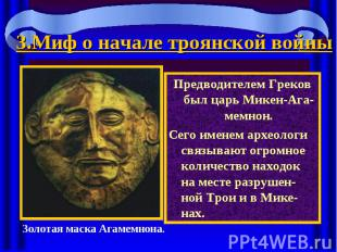 3.Миф о начале троянской войны Предводителем Греков был царь Микен-Ага-мемнон.Се