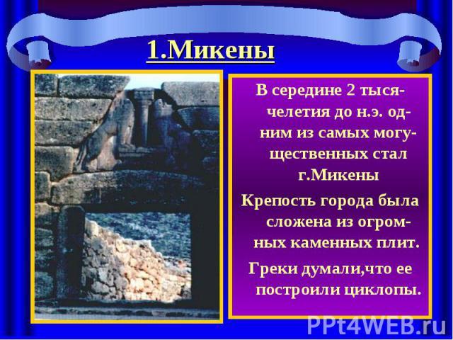 1.Микены В середине 2 тыся-челетия до н.э. од-ним из самых могу-щественных стал г.МикеныКрепость города была сложена из огром-ных каменных плит. Греки думали,что ее построили циклопы.