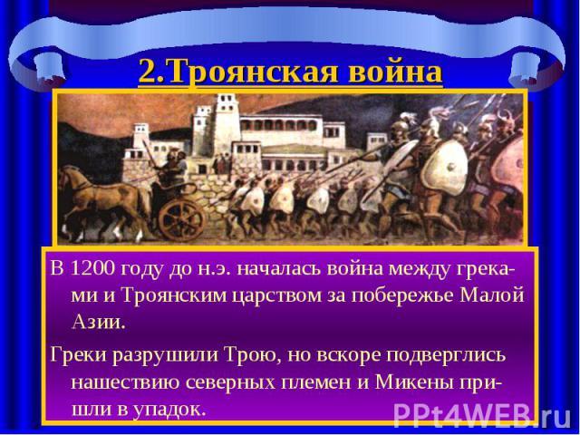 2.Троянская война В 1200 году до н.э. началась война между грека-ми и Троянским царством за побережье Малой Азии. Греки разрушили Трою, но вскоре подверглись нашествию северных племен и Микены при-шли в упадок.