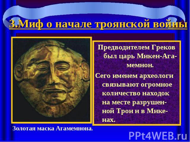 3.Миф о начале троянской войны Предводителем Греков был царь Микен-Ага-мемнон.Сего именем археологи связывают огромное количество находок на месте разрушен-ной Трои и в Мике-нах.Золотая маска Агамемнона.