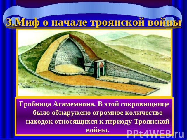 3.Миф о начале троянской войны Гробница Агамемнона. В этой сокровищнице было обнаружено огромное количество находок относящихся к периоду Троянской войны.