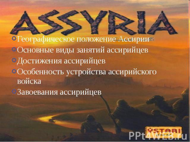 Географическое положение АссирииОсновные виды занятий ассирийцевДостижения ассирийцевОсобенность устройства ассирийского войскаЗавоевания ассирийцев