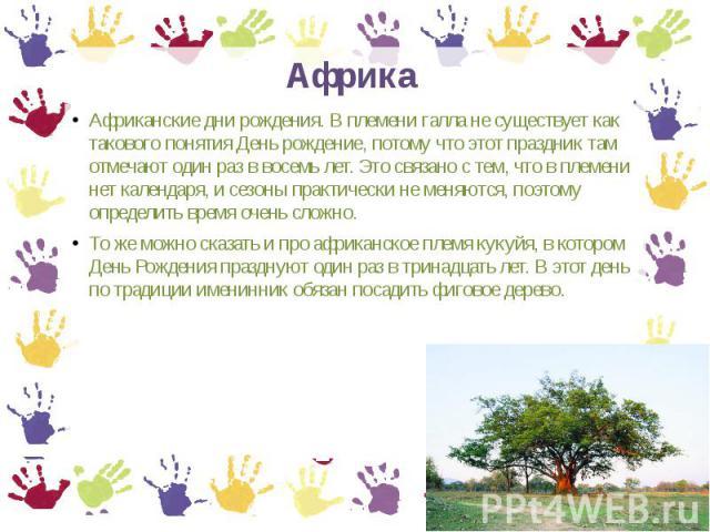 Африка Африканские дни рождения. В племени галла не существует как такового понятия День рождение, потому что этот праздник там отмечают один раз в восемь лет. Это связано с тем, что в племени нет календаря, и сезоны практически не меняются, поэтому…